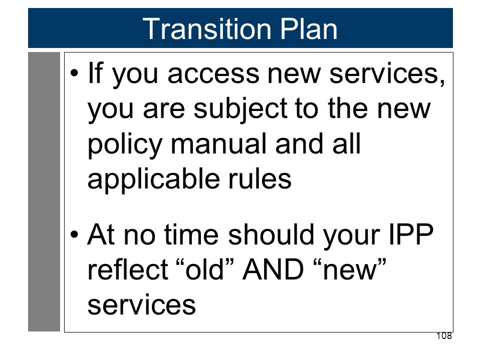 """108 Transition Plan If you access new services, you are subject to the new policy manual and all applicable rules At no time should your IPP reflect """""""
