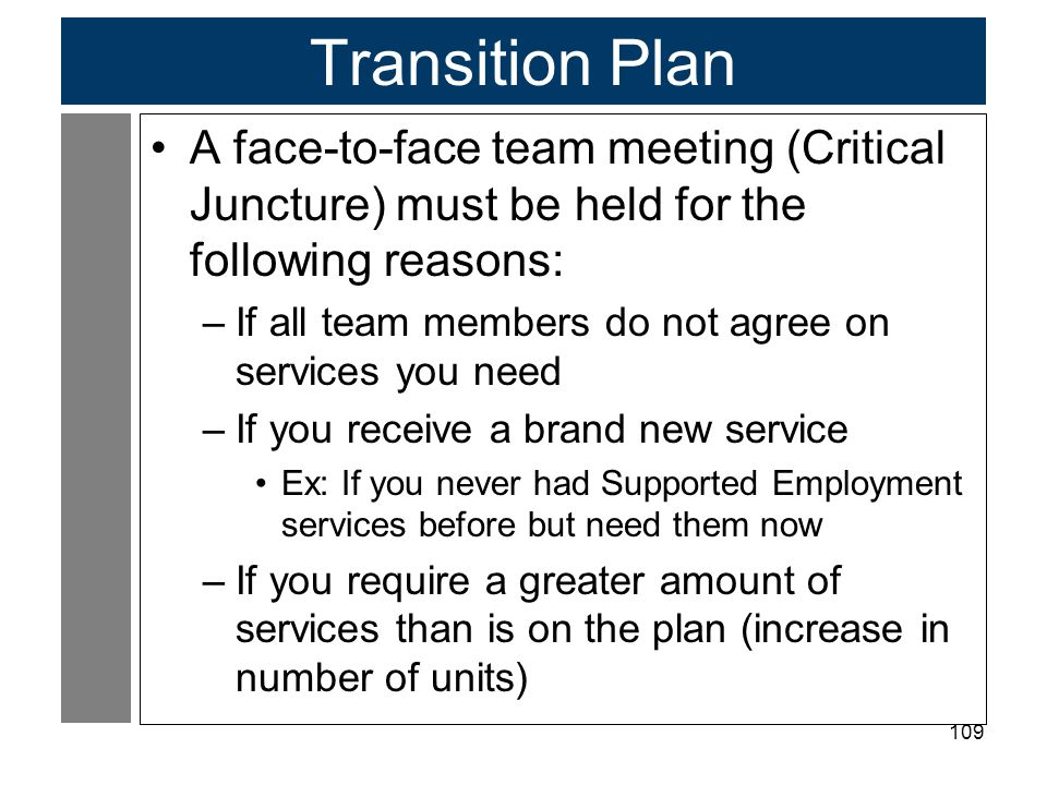 109 Transition Plan A face-to-face team meeting (Critical Juncture) must be held for the following reasons: –If all team members do not agree on servi