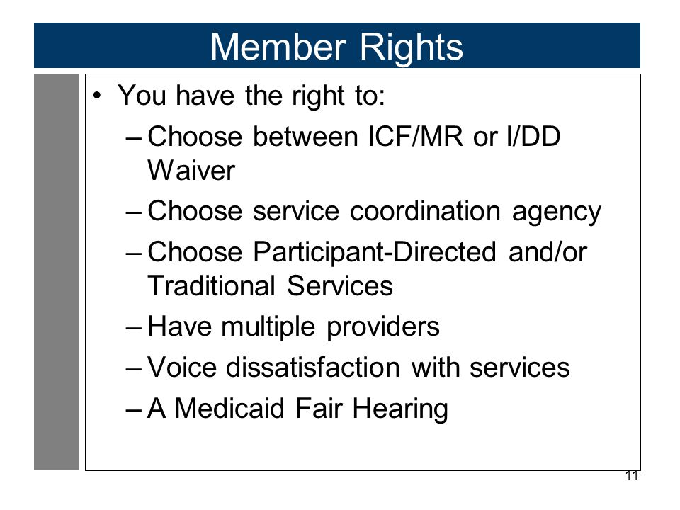 11 Member Rights You have the right to: –Choose between ICF/MR or I/DD Waiver –Choose service coordination agency –Choose Participant-Directed and/or