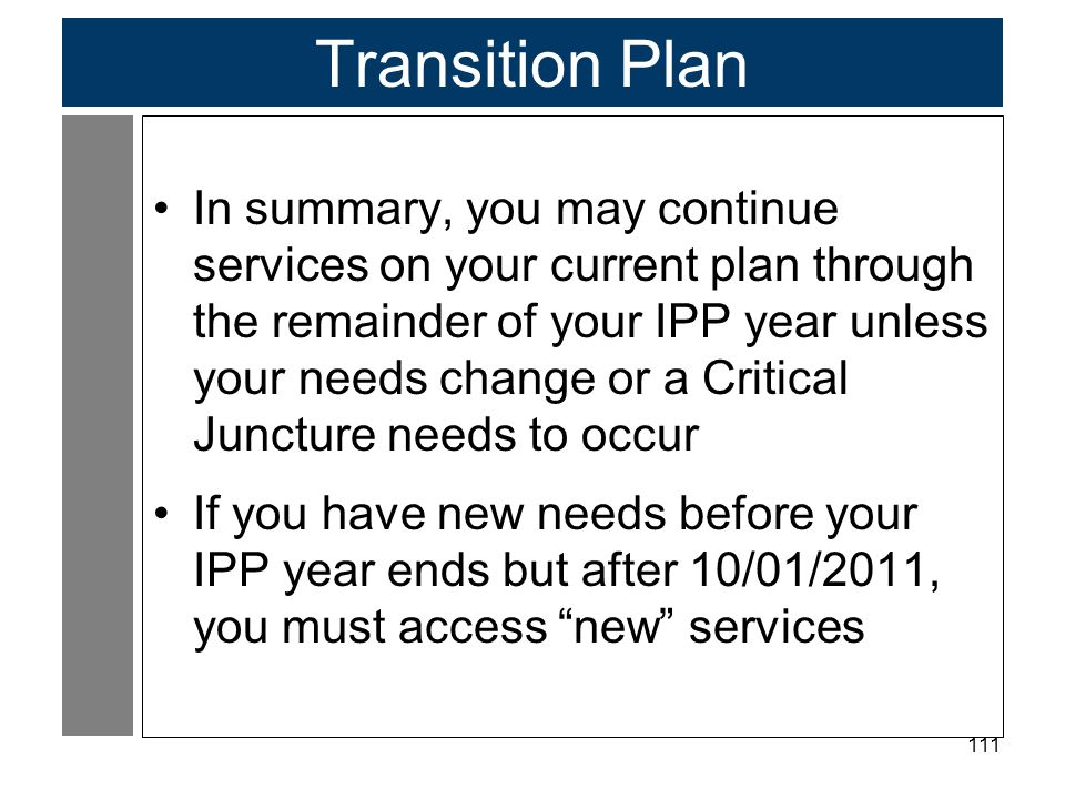 111 Transition Plan In summary, you may continue services on your current plan through the remainder of your IPP year unless your needs change or a Cr