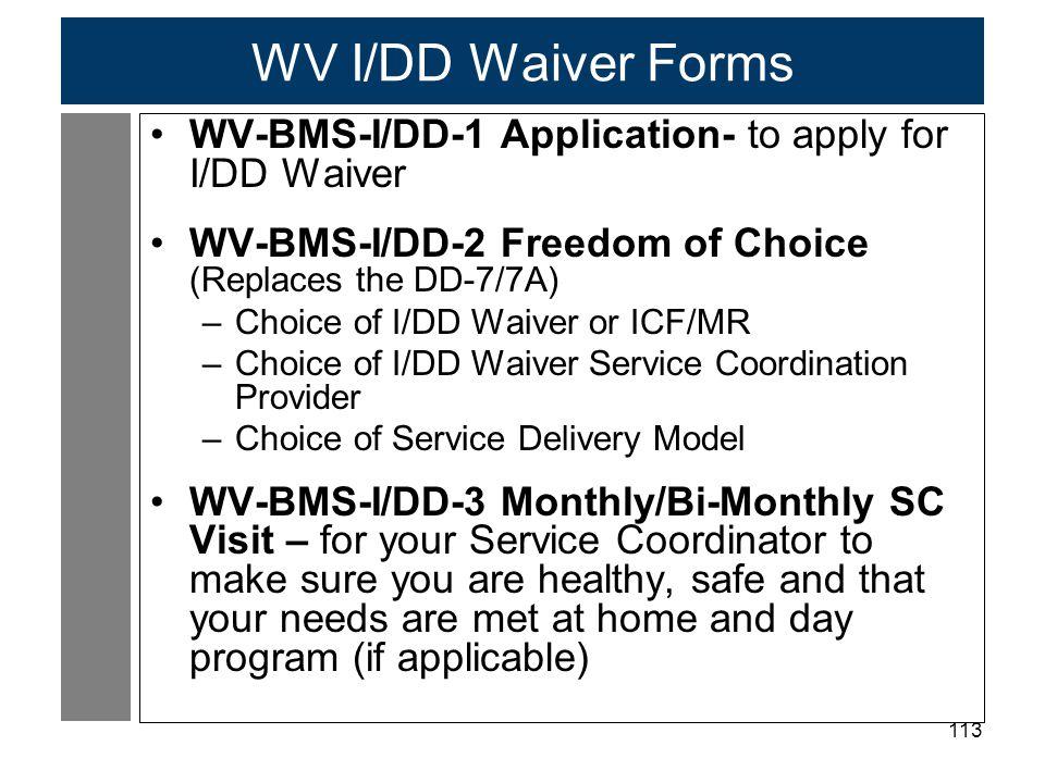 113 WV I/DD Waiver Forms WV-BMS-I/DD-1 Application- to apply for I/DD Waiver WV-BMS-I/DD-2 Freedom of Choice (Replaces the DD-7/7A) –Choice of I/DD Wa