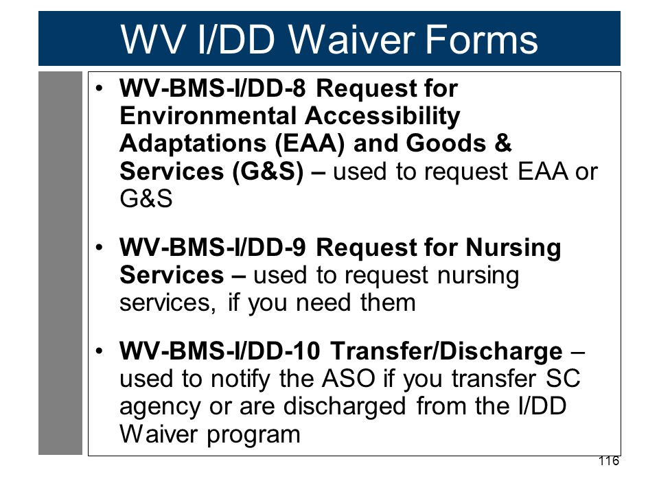116 WV I/DD Waiver Forms WV-BMS-I/DD-8 Request for Environmental Accessibility Adaptations (EAA) and Goods & Services (G&S) – used to request EAA or G&S WV-BMS-I/DD-9 Request for Nursing Services – used to request nursing services, if you need them WV-BMS-I/DD-10 Transfer/Discharge – used to notify the ASO if you transfer SC agency or are discharged from the I/DD Waiver program