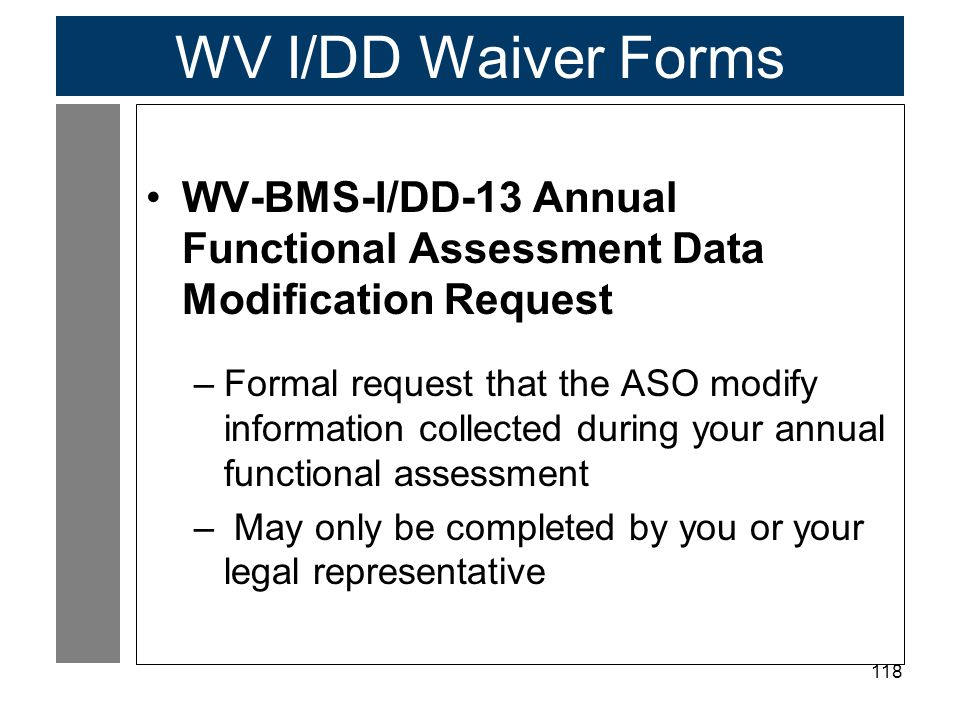 118 WV I/DD Waiver Forms WV-BMS-I/DD-13 Annual Functional Assessment Data Modification Request –Formal request that the ASO modify information collected during your annual functional assessment – May only be completed by you or your legal representative