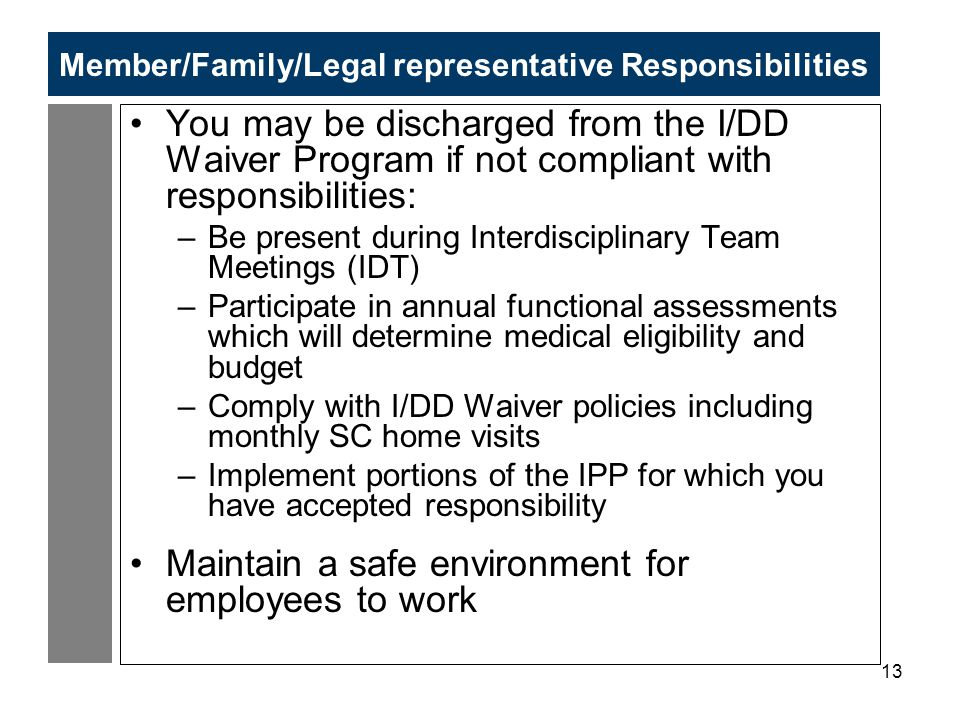 13 Member/Family/Legal representative Responsibilities You may be discharged from the I/DD Waiver Program if not compliant with responsibilities: –Be