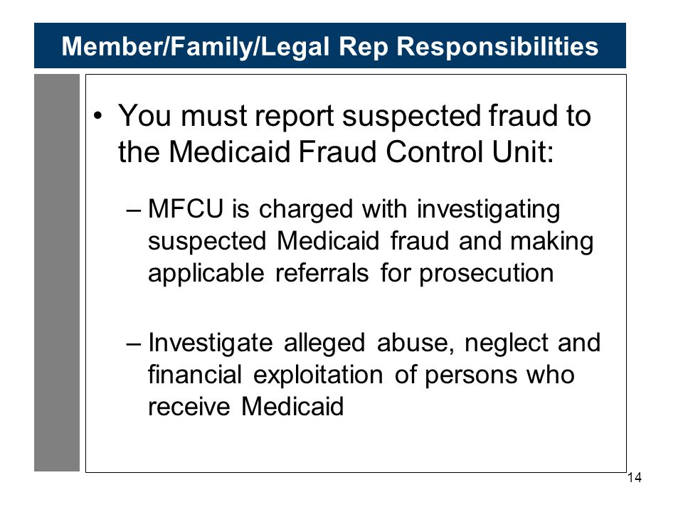 14 Member/Family/Legal Rep Responsibilities You must report suspected fraud to the Medicaid Fraud Control Unit: –MFCU is charged with investigating suspected Medicaid fraud and making applicable referrals for prosecution –Investigate alleged abuse, neglect and financial exploitation of persons who receive Medicaid