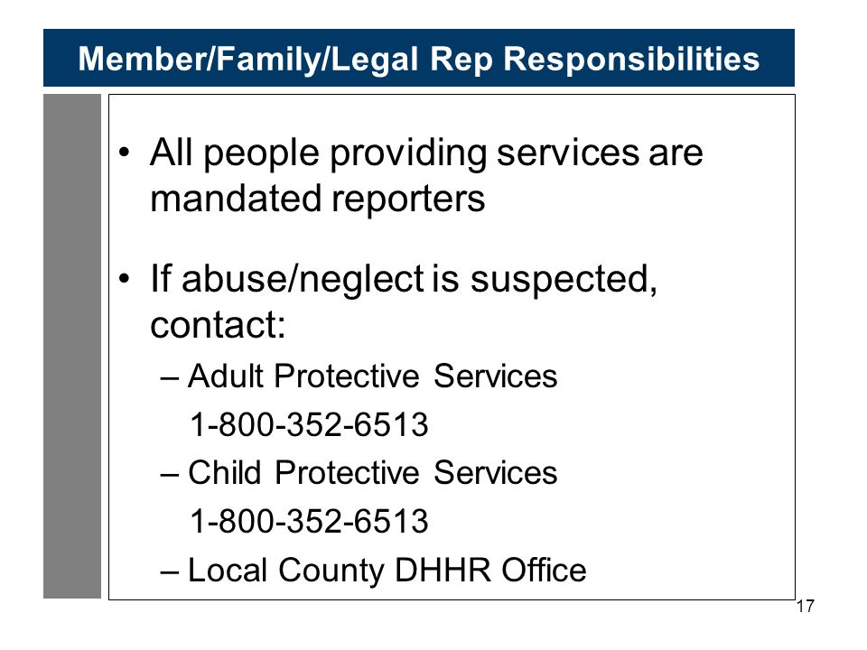 17 Member/Family/Legal Rep Responsibilities All people providing services are mandated reporters If abuse/neglect is suspected, contact: –Adult Protective Services 1-800-352-6513 –Child Protective Services 1-800-352-6513 –Local County DHHR Office