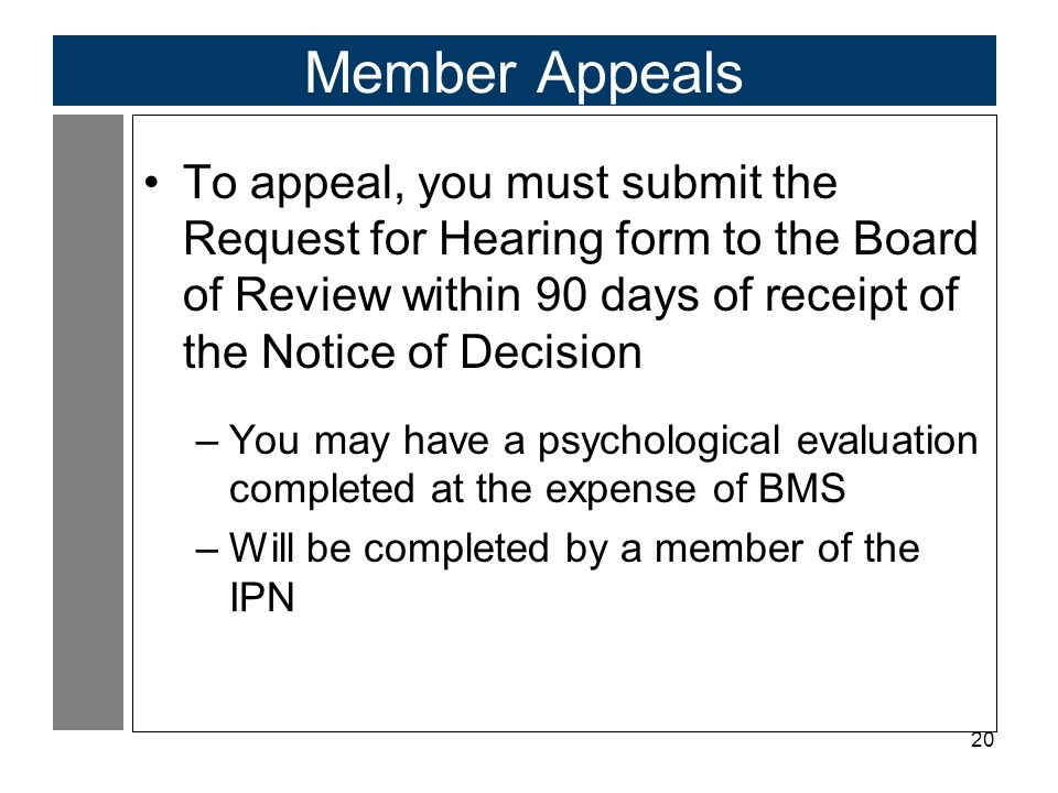 20 Member Appeals To appeal, you must submit the Request for Hearing form to the Board of Review within 90 days of receipt of the Notice of Decision –