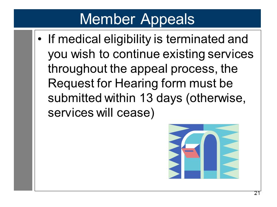 21 Member Appeals If medical eligibility is terminated and you wish to continue existing services throughout the appeal process, the Request for Heari
