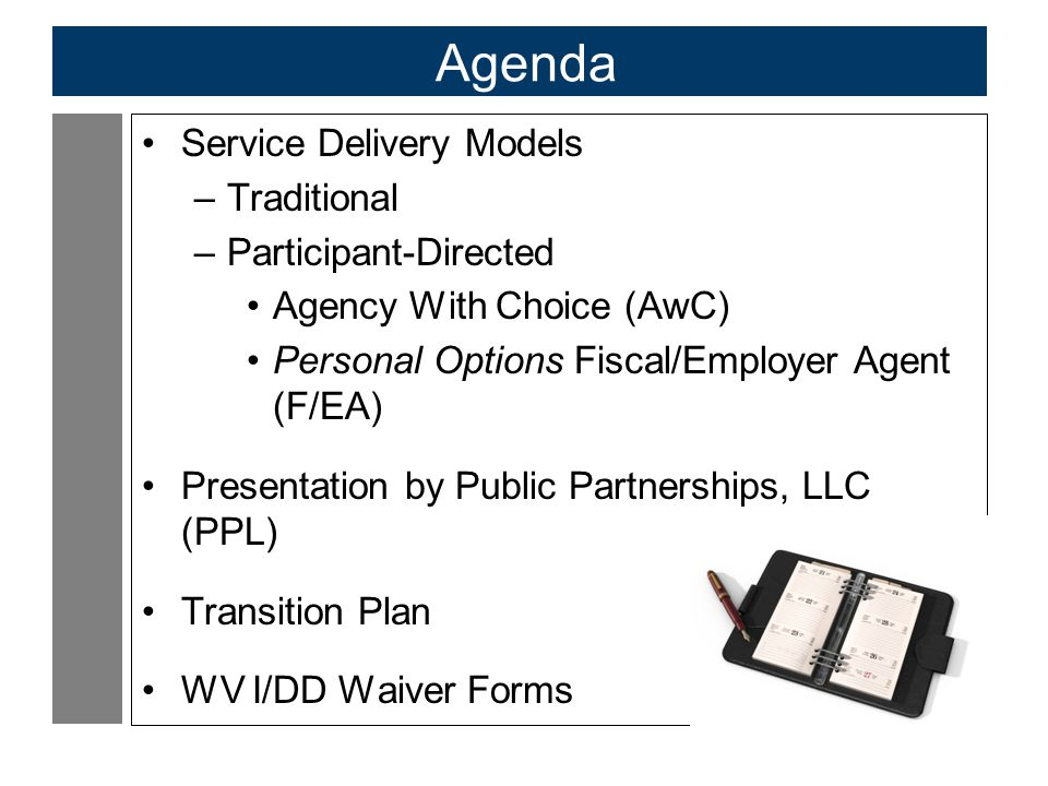3 Agenda Service Delivery Models –Traditional –Participant-Directed Agency With Choice (AwC) Personal Options Fiscal/Employer Agent (F/EA) Presentation by Public Partnerships, LLC (PPL) Transition Plan WV I/DD Waiver Forms