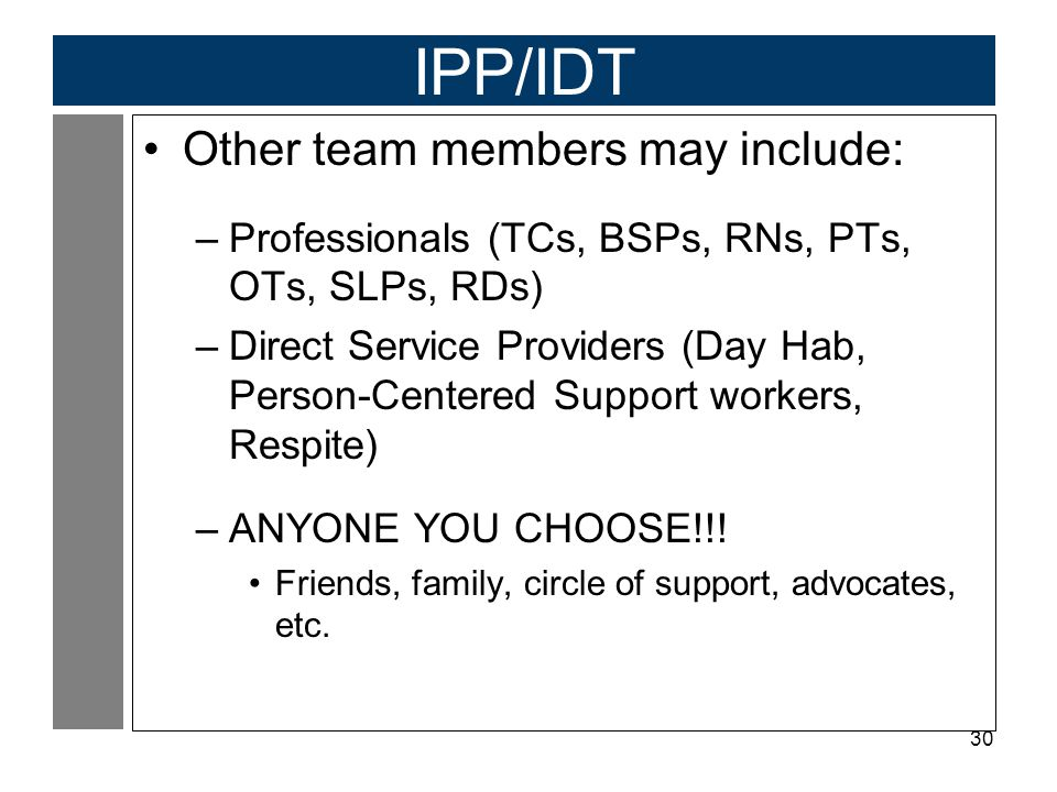 30 IPP/IDT Other team members may include: –Professionals (TCs, BSPs, RNs, PTs, OTs, SLPs, RDs) –Direct Service Providers (Day Hab, Person-Centered Su
