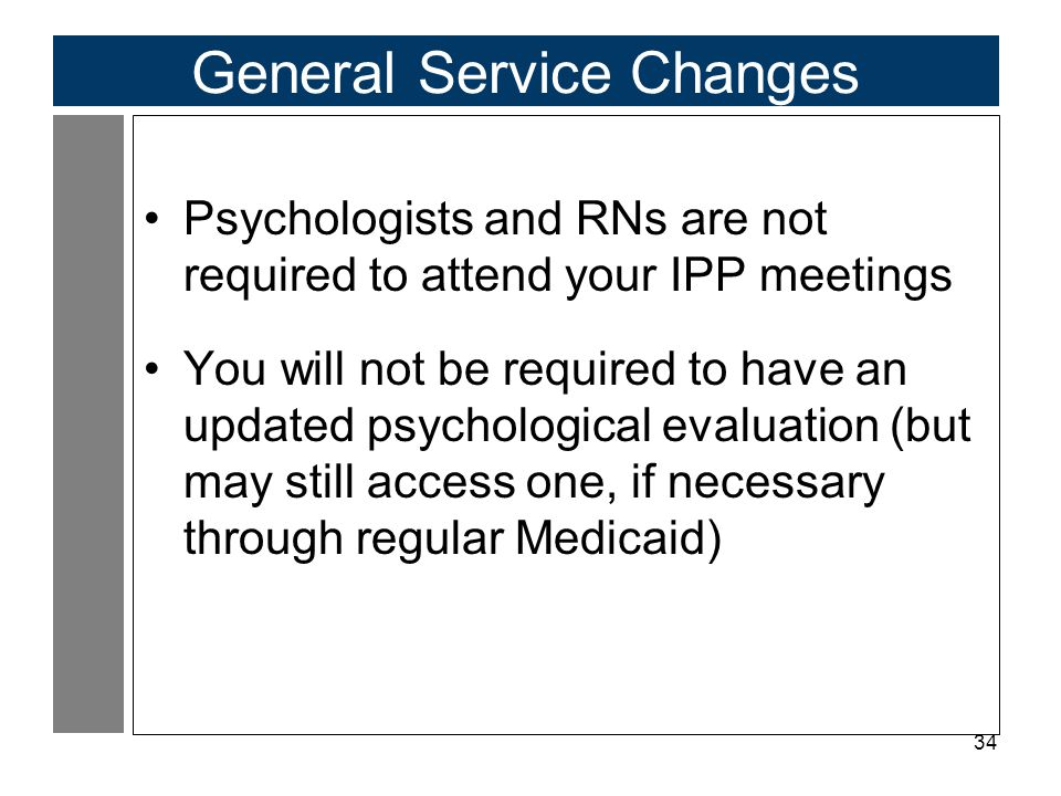 34 General Service Changes Psychologists and RNs are not required to attend your IPP meetings You will not be required to have an updated psychologica