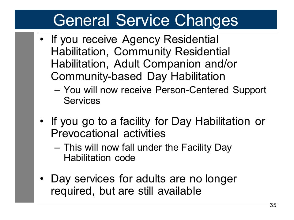 35 General Service Changes If you receive Agency Residential Habilitation, Community Residential Habilitation, Adult Companion and/or Community-based Day Habilitation –You will now receive Person-Centered Support Services If you go to a facility for Day Habilitation or Prevocational activities –This will now fall under the Facility Day Habilitation code Day services for adults are no longer required, but are still available