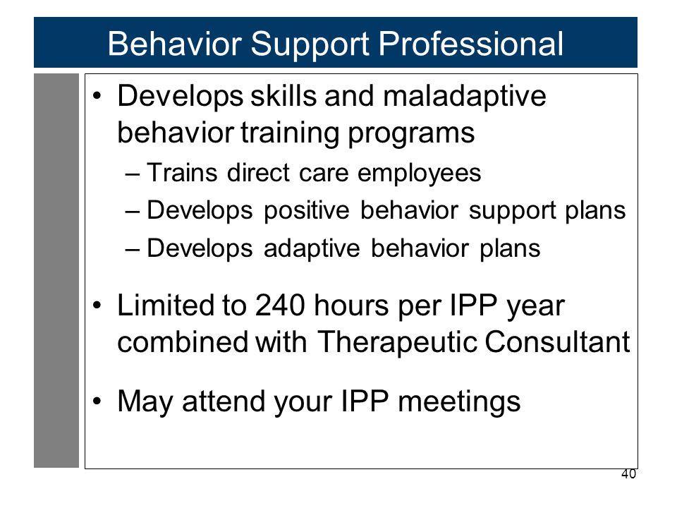 40 Behavior Support Professional Develops skills and maladaptive behavior training programs –Trains direct care employees –Develops positive behavior