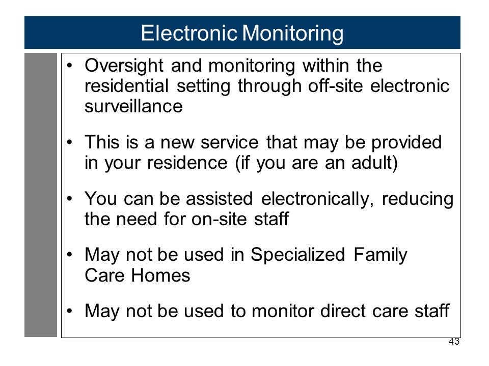 43 Electronic Monitoring Oversight and monitoring within the residential setting through off-site electronic surveillance This is a new service that may be provided in your residence (if you are an adult) You can be assisted electronically, reducing the need for on-site staff May not be used in Specialized Family Care Homes May not be used to monitor direct care staff