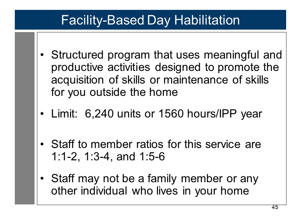 45 Facility-Based Day Habilitation Structured program that uses meaningful and productive activities designed to promote the acquisition of skills or maintenance of skills for you outside the home Limit: 6,240 units or 1560 hours/IPP year Staff to member ratios for this service are 1:1-2, 1:3-4, and 1:5-6 Staff may not be a family member or any other individual who lives in your home