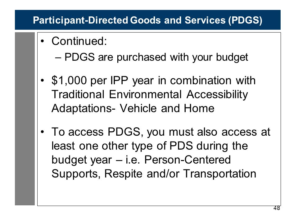 48 Participant-Directed Goods and Services (PDGS) Continued: –PDGS are purchased with your budget $1,000 per IPP year in combination with Traditional