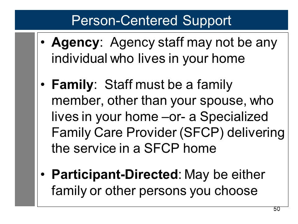 50 Person-Centered Support Agency: Agency staff may not be any individual who lives in your home Family: Staff must be a family member, other than your spouse, who lives in your home –or- a Specialized Family Care Provider (SFCP) delivering the service in a SFCP home Participant-Directed: May be either family or other persons you choose