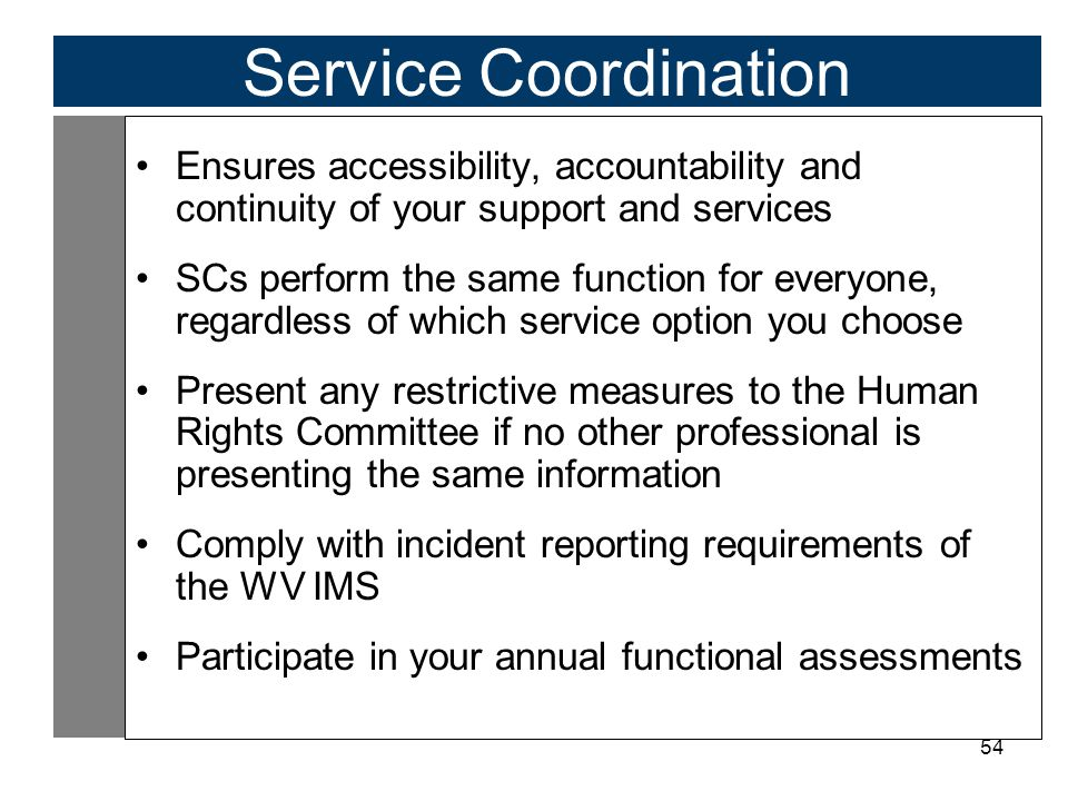 54 Service Coordination Ensures accessibility, accountability and continuity of your support and services SCs perform the same function for everyone, regardless of which service option you choose Present any restrictive measures to the Human Rights Committee if no other professional is presenting the same information Comply with incident reporting requirements of the WV IMS Participate in your annual functional assessments