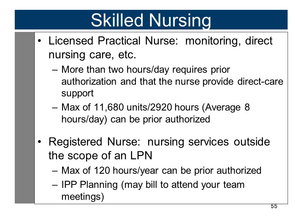 55 Skilled Nursing Licensed Practical Nurse: monitoring, direct nursing care, etc. –More than two hours/day requires prior authorization and that the