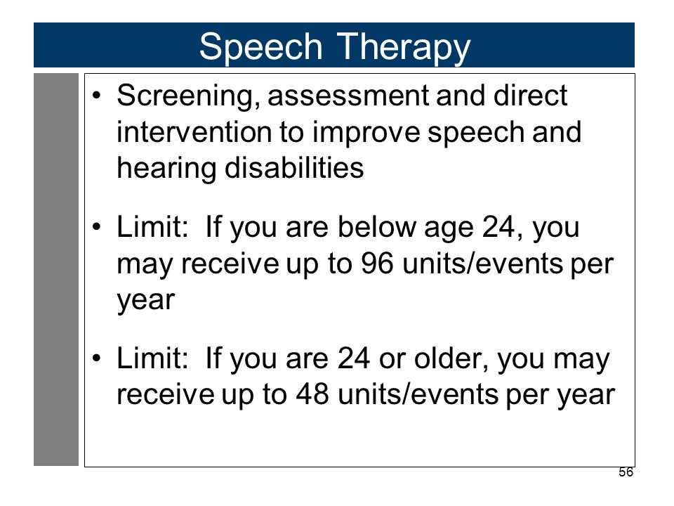 56 Speech Therapy Screening, assessment and direct intervention to improve speech and hearing disabilities Limit: If you are below age 24, you may receive up to 96 units/events per year Limit: If you are 24 or older, you may receive up to 48 units/events per year