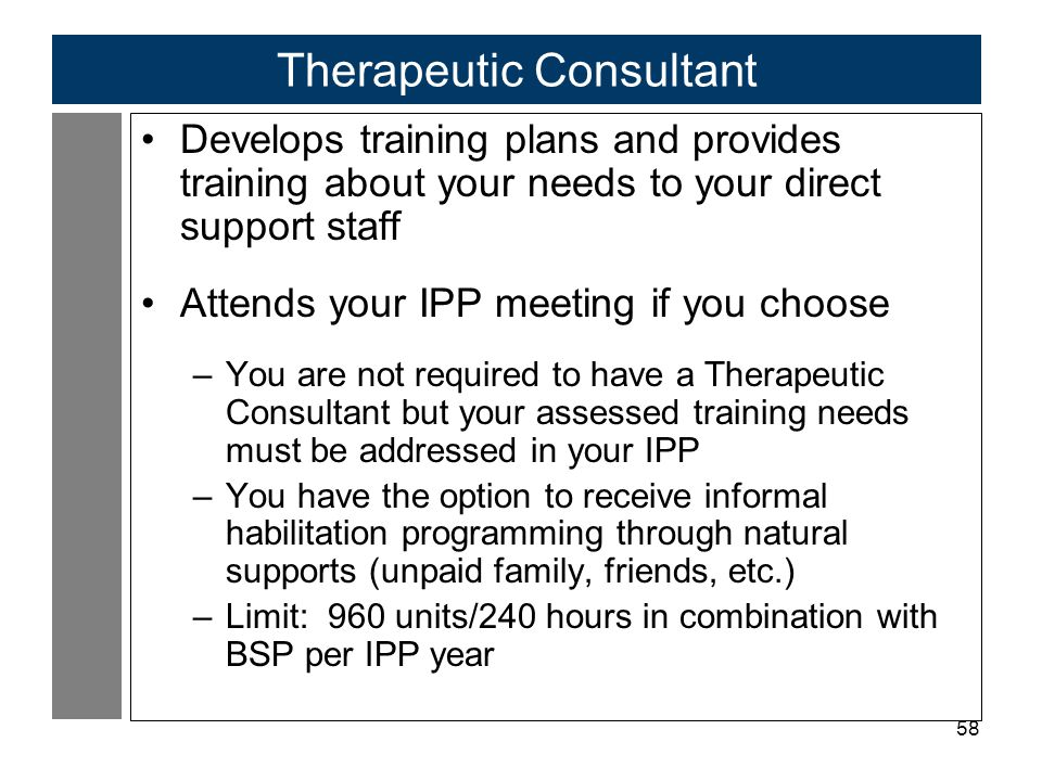 58 Therapeutic Consultant Develops training plans and provides training about your needs to your direct support staff Attends your IPP meeting if you choose –You are not required to have a Therapeutic Consultant but your assessed training needs must be addressed in your IPP –You have the option to receive informal habilitation programming through natural supports (unpaid family, friends, etc.) –Limit: 960 units/240 hours in combination with BSP per IPP year