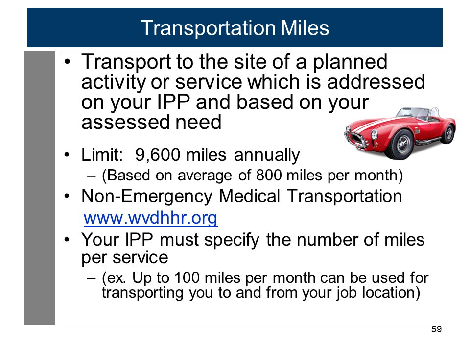59 Transportation Miles Transport to the site of a planned activity or service which is addressed on your IPP and based on your assessed need Limit: 9