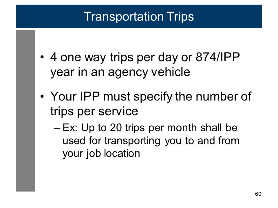 60 Transportation Trips 4 one way trips per day or 874/IPP year in an agency vehicle Your IPP must specify the number of trips per service –Ex: Up to 20 trips per month shall be used for transporting you to and from your job location