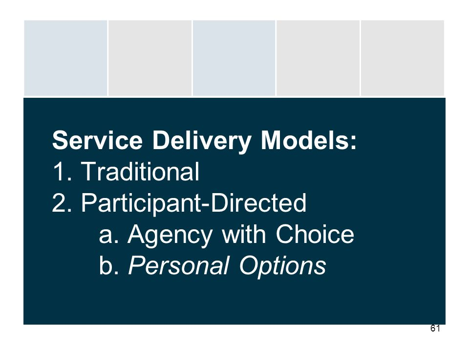 61 Service Delivery Models: 1. Traditional 2. Participant-Directed a. Agency with Choice b. Personal Options