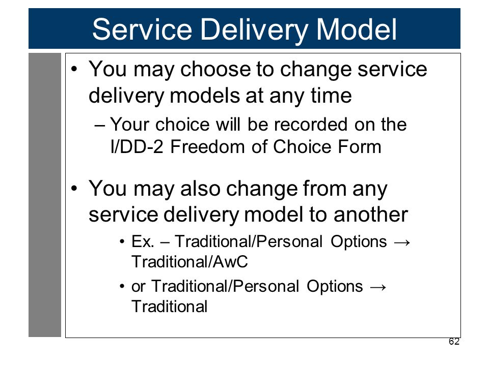 62 Service Delivery Model You may choose to change service delivery models at any time –Your choice will be recorded on the I/DD-2 Freedom of Choice F