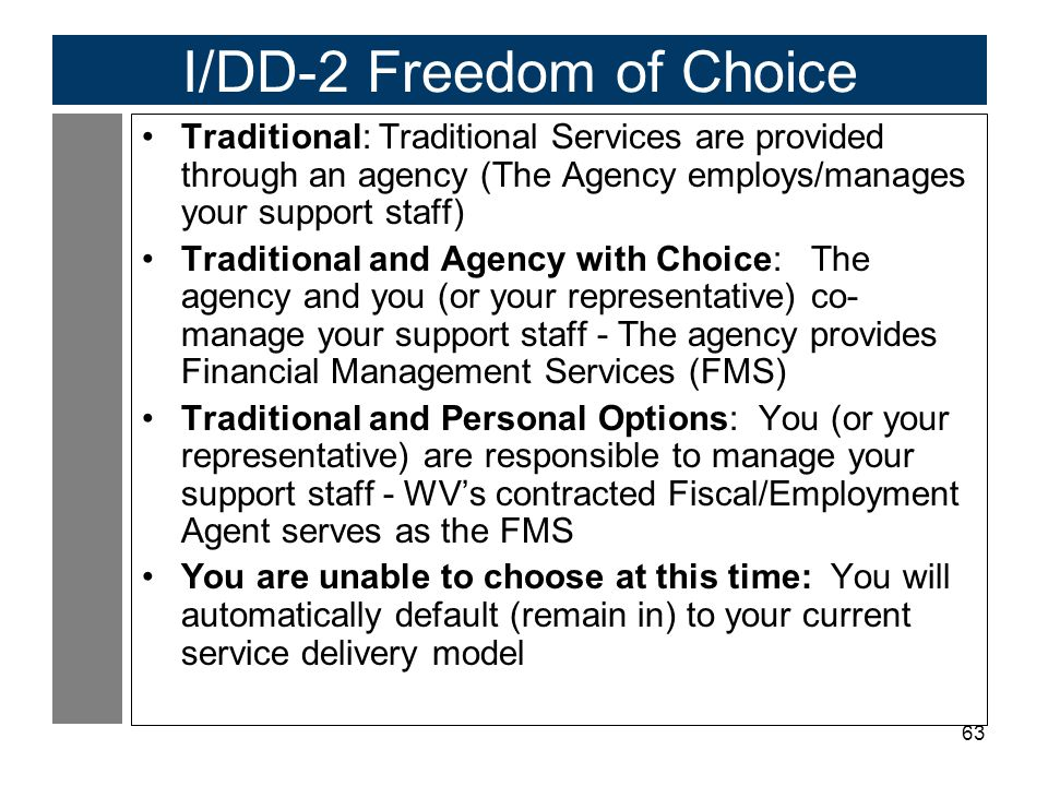 63 I/DD-2 Freedom of Choice Traditional: Traditional Services are provided through an agency (The Agency employs/manages your support staff) Tradition