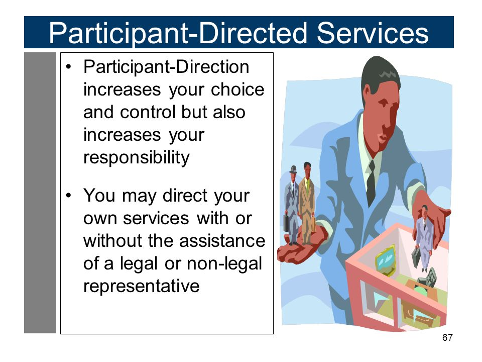67 Participant-Directed Services Participant-Direction increases your choice and control but also increases your responsibility You may direct your own services with or without the assistance of a legal or non-legal representative