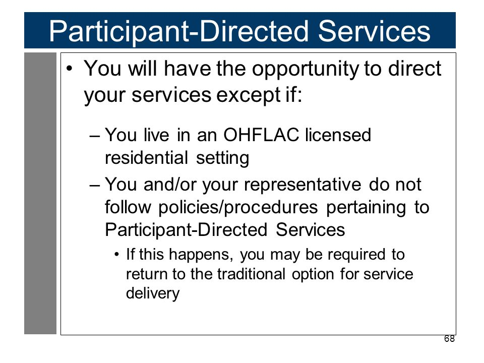68 Participant-Directed Services You will have the opportunity to direct your services except if: –You live in an OHFLAC licensed residential setting –You and/or your representative do not follow policies/procedures pertaining to Participant-Directed Services If this happens, you may be required to return to the traditional option for service delivery