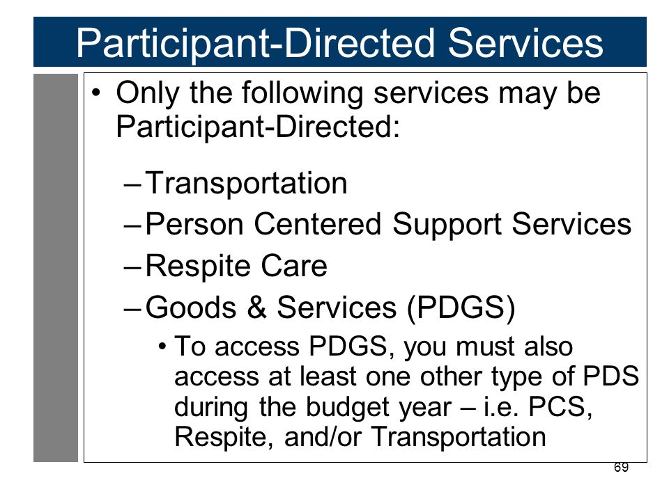 69 Participant-Directed Services Only the following services may be Participant-Directed: –Transportation –Person Centered Support Services –Respite C