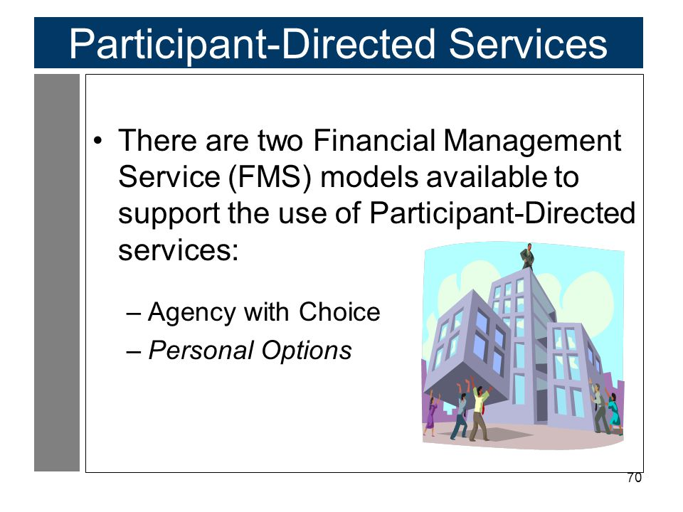 70 Participant-Directed Services There are two Financial Management Service (FMS) models available to support the use of Participant-Directed services: –Agency with Choice –Personal Options