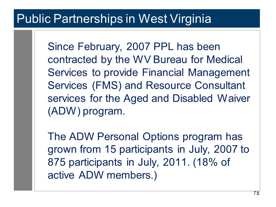 75 Public Partnerships in West Virginia Since February, 2007 PPL has been contracted by the WV Bureau for Medical Services to provide Financial Manage