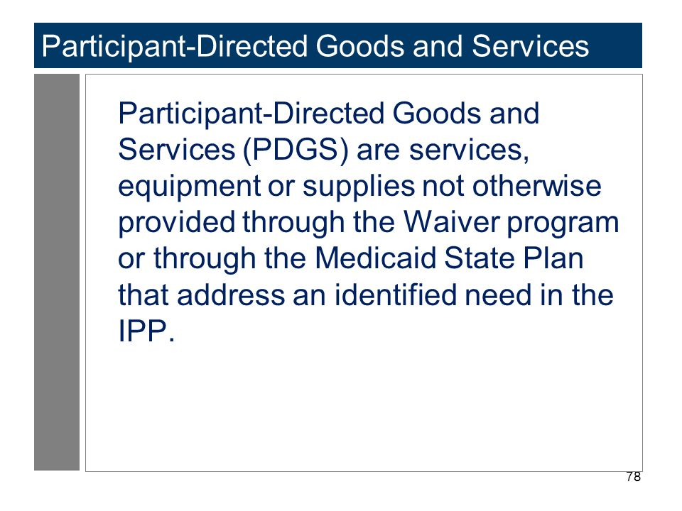 78 Participant-Directed Goods and Services Participant-Directed Goods and Services (PDGS) are services, equipment or supplies not otherwise provided t