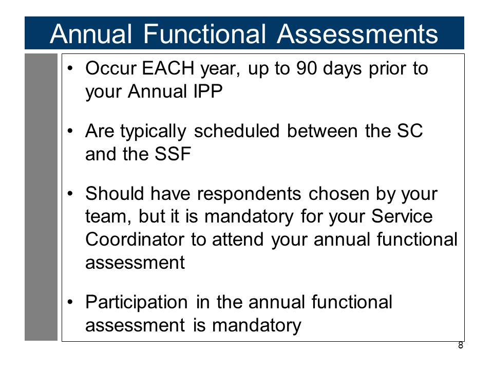 8 Annual Functional Assessments Occur EACH year, up to 90 days prior to your Annual IPP Are typically scheduled between the SC and the SSF Should have