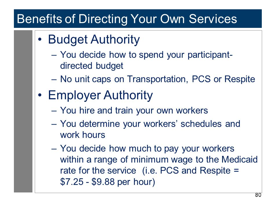 80 Benefits of Directing Your Own Services Budget Authority –You decide how to spend your participant- directed budget –No unit caps on Transportation, PCS or Respite Employer Authority –You hire and train your own workers –You determine your workers' schedules and work hours –You decide how much to pay your workers within a range of minimum wage to the Medicaid rate for the service (i.e.