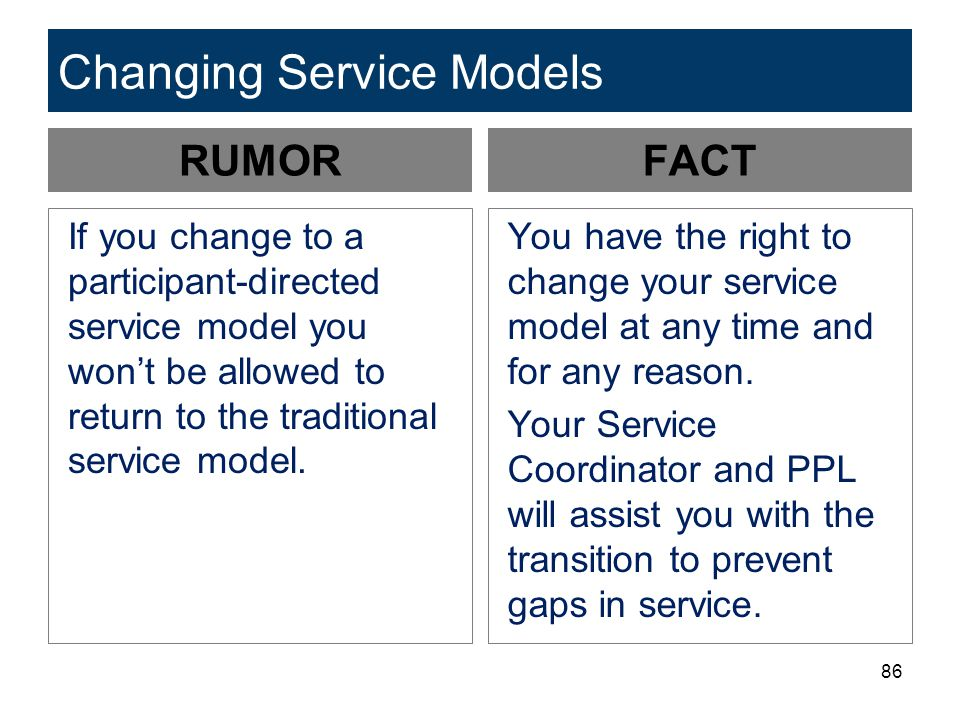 86 Changing Service Models RUMOR If you change to a participant-directed service model you won't be allowed to return to the traditional service model.