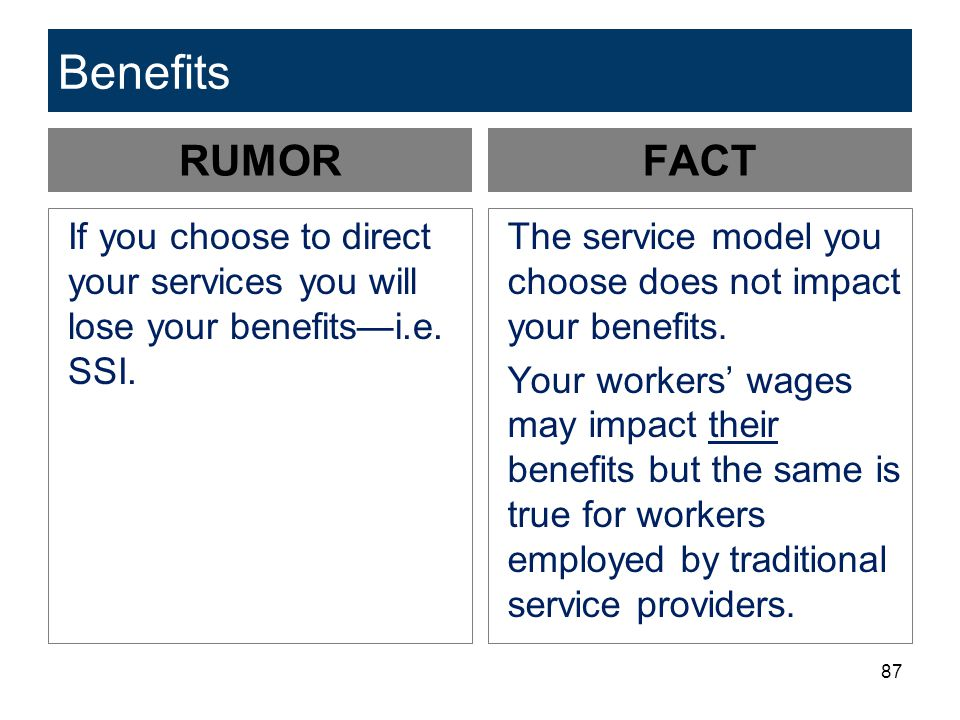 87 Benefits RUMOR If you choose to direct your services you will lose your benefits—i.e. SSI. FACT The service model you choose does not impact your b