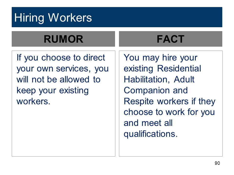 90 Hiring Workers RUMOR If you choose to direct your own services, you will not be allowed to keep your existing workers. FACT You may hire your exist