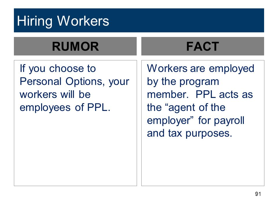 91 Hiring Workers RUMOR If you choose to Personal Options, your workers will be employees of PPL. FACT Workers are employed by the program member. PPL
