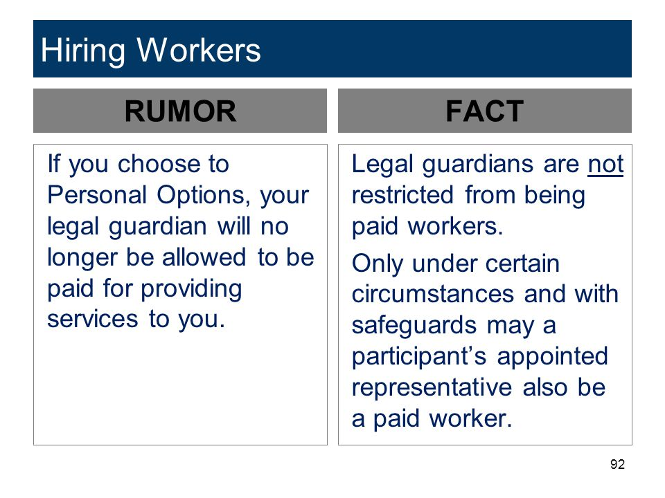 92 Hiring Workers RUMOR If you choose to Personal Options, your legal guardian will no longer be allowed to be paid for providing services to you. FAC