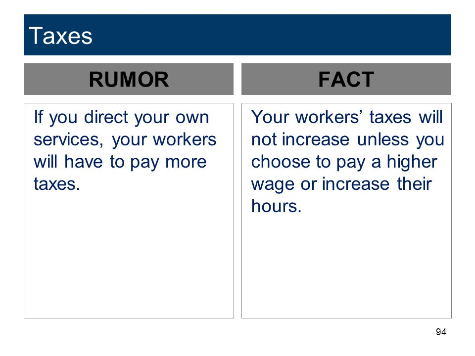 94 Taxes RUMOR If you direct your own services, your workers will have to pay more taxes. FACT Your workers' taxes will not increase unless you choose