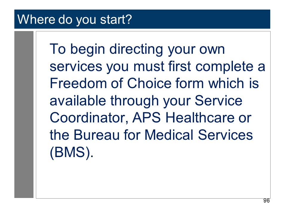 96 Where do you start? To begin directing your own services you must first complete a Freedom of Choice form which is available through your Service C