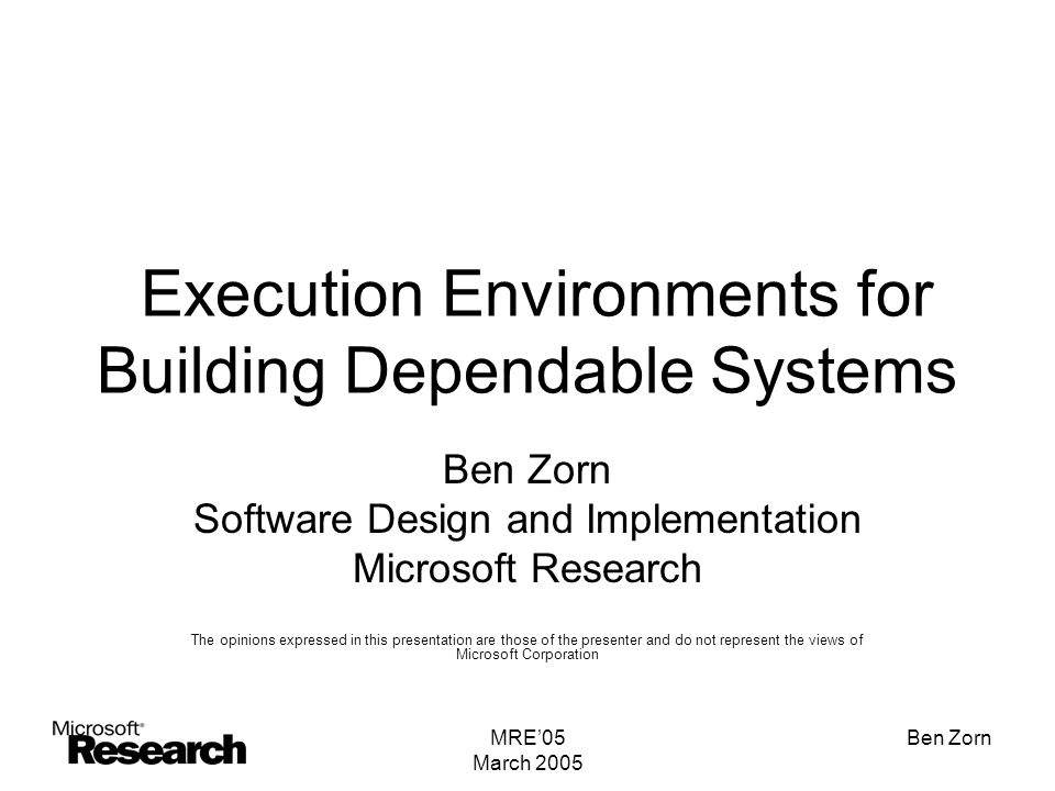 MRE'05 March 2005 Ben Zorn Execution Environments for Building Dependable Systems Ben Zorn Software Design and Implementation Microsoft Research The opinions expressed in this presentation are those of the presenter and do not represent the views of Microsoft Corporation