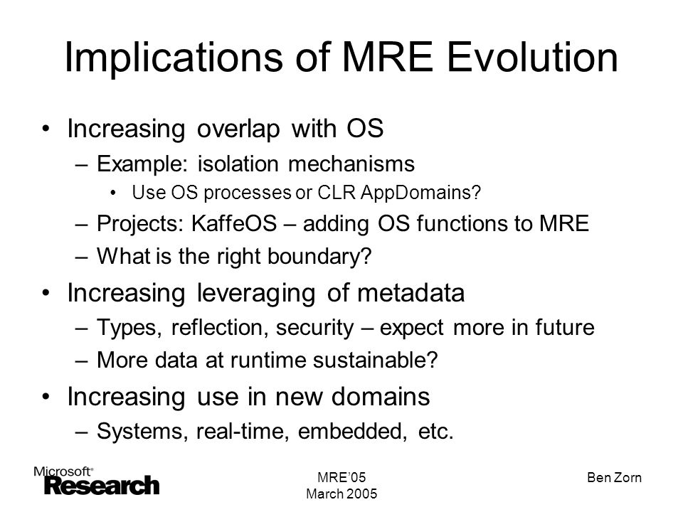 MRE'05 March 2005 Ben Zorn Implications of MRE Evolution Increasing overlap with OS –Example: isolation mechanisms Use OS processes or CLR AppDomains.