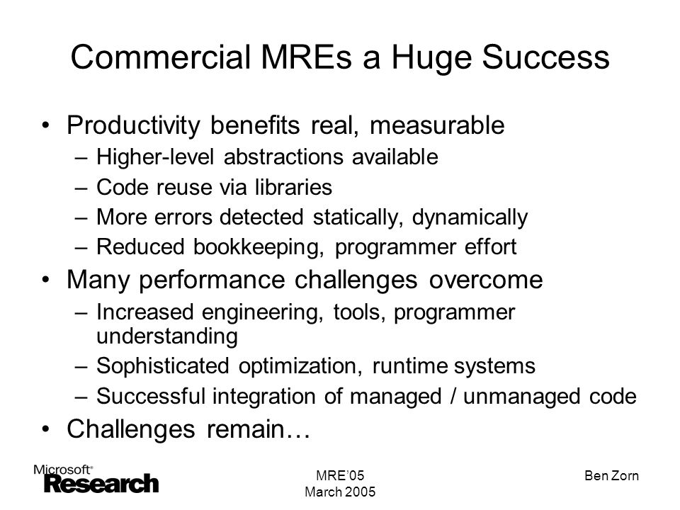 MRE'05 March 2005 Ben Zorn Commercial MREs a Huge Success Productivity benefits real, measurable –Higher-level abstractions available –Code reuse via libraries –More errors detected statically, dynamically –Reduced bookkeeping, programmer effort Many performance challenges overcome –Increased engineering, tools, programmer understanding –Sophisticated optimization, runtime systems –Successful integration of managed / unmanaged code Challenges remain…