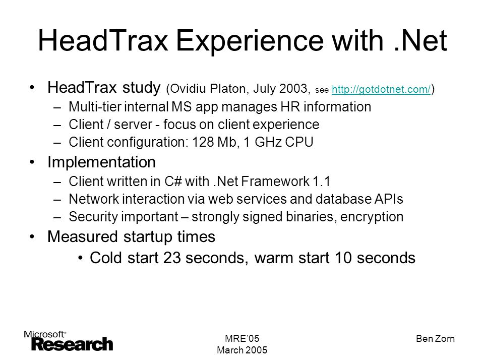 MRE'05 March 2005 Ben Zorn HeadTrax Experience with.Net HeadTrax study (Ovidiu Platon, July 2003, see http://gotdotnet.com/ ) http://gotdotnet.com/ –Multi-tier internal MS app manages HR information –Client / server - focus on client experience –Client configuration: 128 Mb, 1 GHz CPU Implementation –Client written in C# with.Net Framework 1.1 –Network interaction via web services and database APIs –Security important – strongly signed binaries, encryption Measured startup times Cold start 23 seconds, warm start 10 seconds