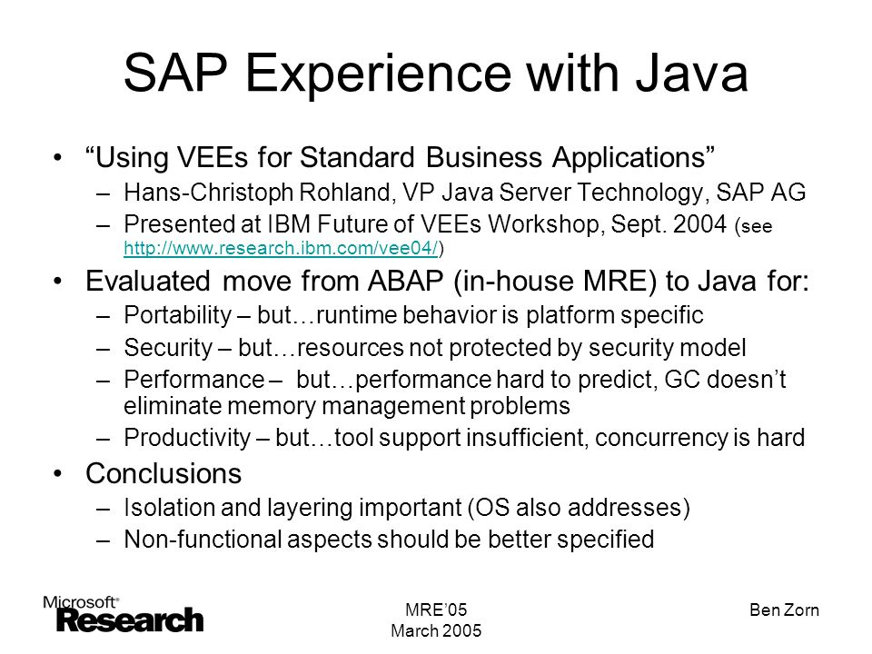 MRE'05 March 2005 Ben Zorn SAP Experience with Java Using VEEs for Standard Business Applications –Hans-Christoph Rohland, VP Java Server Technology, SAP AG –Presented at IBM Future of VEEs Workshop, Sept.
